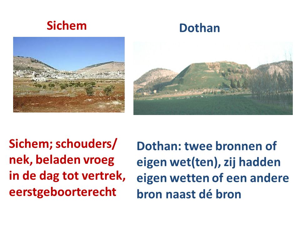 Sichem Dothan Sichem; schouders/ nek, beladen vroeg in de dag tot vertrek, eerstgeboorterecht Dothan: twee bronnen of eigen wet(ten), zij hadden eigen wetten of een andere bron naast dé bron