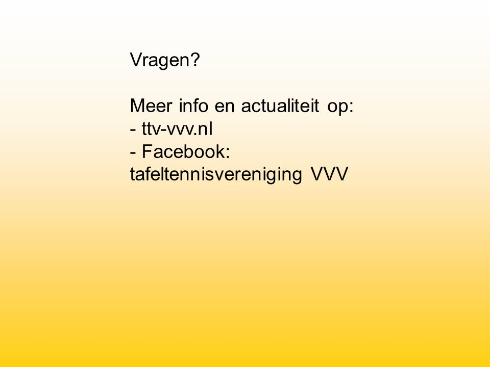 Vragen Meer info en actualiteit op: - ttv-vvv.nl - Facebook: tafeltennisvereniging VVV
