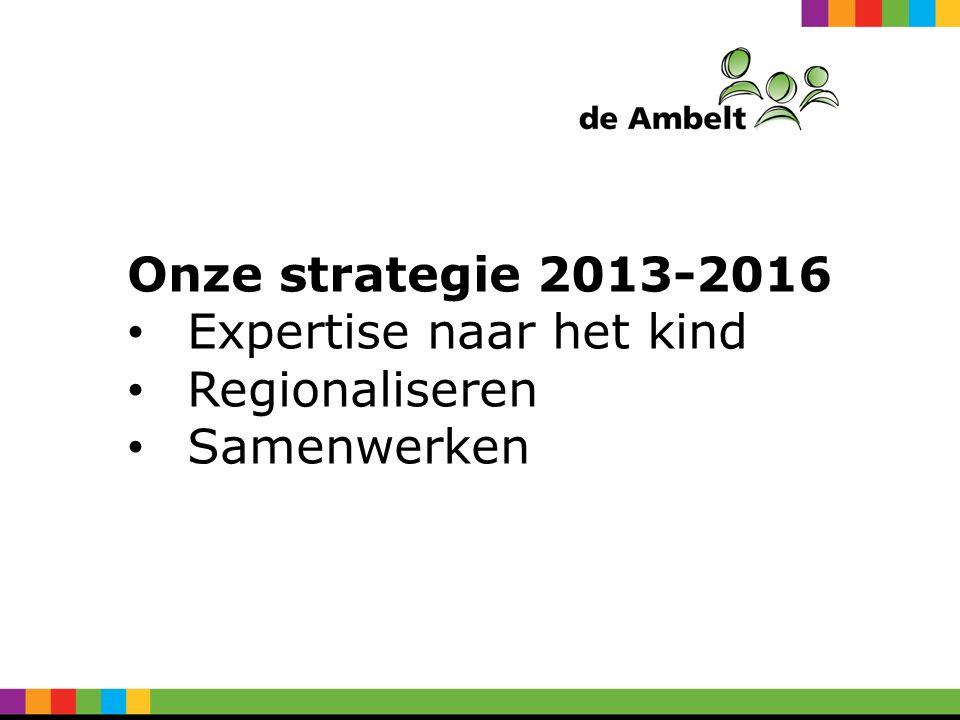 Onze strategie 2013-2016 Expertise naar het kind Regionaliseren Samenwerken