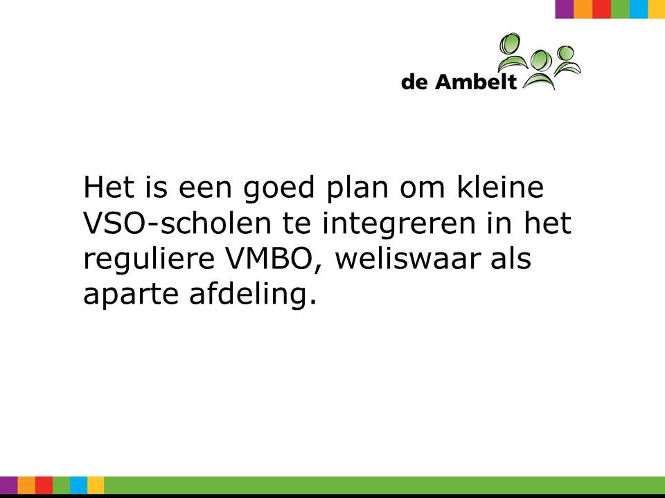 Het is een goed plan om kleine VSO-scholen te integreren in het reguliere VMBO, weliswaar als aparte afdeling.