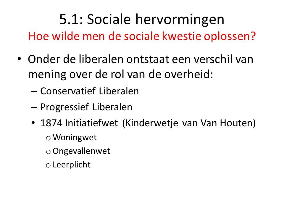 5.1: Sociale hervormingen Hoe wilde men de sociale kwestie oplossen? Onder de liberalen ontstaat een verschil van mening over de rol van de overheid: