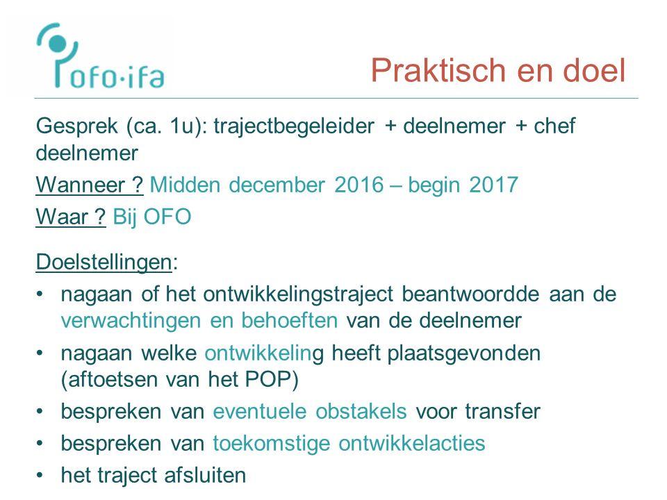 Praktisch en doel Gesprek (ca. 1u): trajectbegeleider + deelnemer + chef deelnemer Wanneer .