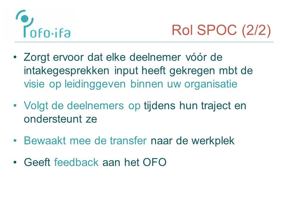 Rol SPOC (2/2) Zorgt ervoor dat elke deelnemer vóór de intakegesprekken input heeft gekregen mbt de visie op leidinggeven binnen uw organisatie Volgt de deelnemers op tijdens hun traject en ondersteunt ze Bewaakt mee de transfer naar de werkplek Geeft feedback aan het OFO