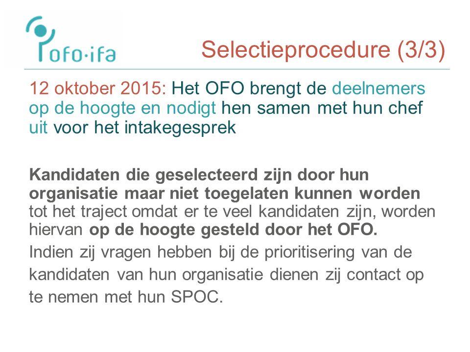 Selectieprocedure (3/3) 12 oktober 2015: Het OFO brengt de deelnemers op de hoogte en nodigt hen samen met hun chef uit voor het intakegesprek Kandidaten die geselecteerd zijn door hun organisatie maar niet toegelaten kunnen worden tot het traject omdat er te veel kandidaten zijn, worden hiervan op de hoogte gesteld door het OFO.