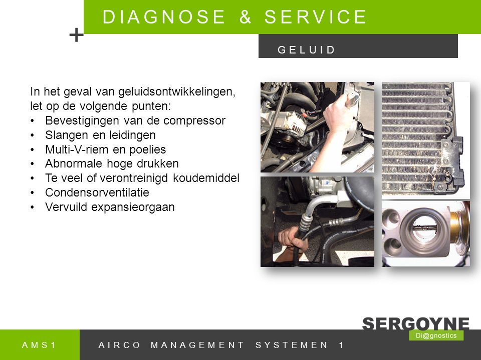 AMS1AIRCO MANAGEMENT SYSTEMEN 1 DIAGNOSE & SERVICE + GELUID In het geval van geluidsontwikkelingen, let op de volgende punten: Bevestigingen van de compressor Slangen en leidingen Multi-V-riem en poelies Abnormale hoge drukken Te veel of verontreinigd koudemiddel Condensorventilatie Vervuild expansieorgaan