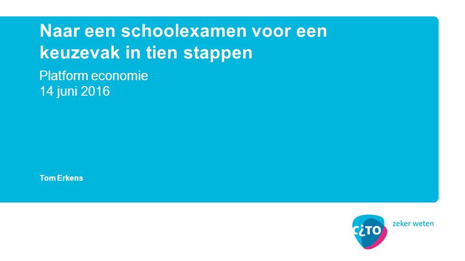 Platform economie 14 juni 2016 Naar een schoolexamen voor een keuzevak in tien stappen Tom Erkens
