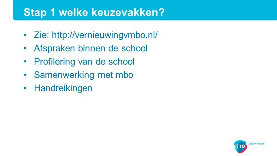 Stap 1 welke keuzevakken? Zie: http://vernieuwingvmbo.nl/ Afspraken binnen de school Profilering van de school Samenwerking met mbo Handreikingen