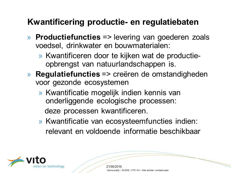 Vertrouwelijk – © 2009, VITO NV – Alle rechten voorbehouden 21/06/2016 Kwantificering productie- en regulatiebaten »Productiefuncties => levering van goederen zoals voedsel, drinkwater en bouwmaterialen: »Kwantificeren door te kijken wat de productie- opbrengst van natuurlandschappen is.