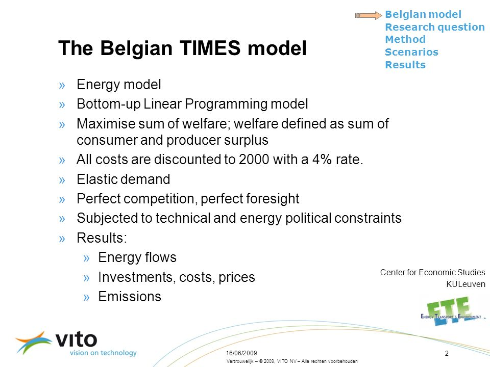 Vertrouwelijk – © 2009, VITO NV – Alle rechten voorbehouden Belgian model Research question Method Scenarios Results 16/06/2009 2 The Belgian TIMES model »Energy model »Bottom-up Linear Programming model »Maximise sum of welfare; welfare defined as sum of consumer and producer surplus »All costs are discounted to 2000 with a 4% rate.