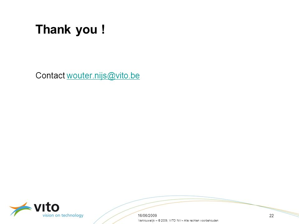 Vertrouwelijk – © 2009, VITO NV – Alle rechten voorbehouden Belgian model Research question Method Scenarios Results 16/06/2009 22 Thank you .