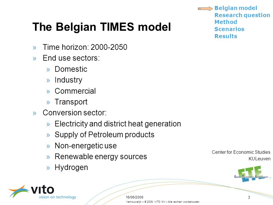 Vertrouwelijk – © 2009, VITO NV – Alle rechten voorbehouden Belgian model Research question Method Scenarios Results 16/06/2009 3 The Belgian TIMES model »Time horizon: 2000-2050 »End use sectors: »Domestic »Industry »Commercial »Transport »Conversion sector: »Electricity and district heat generation »Supply of Petroleum products »Non-energetic use »Renewable energy sources »Hydrogen Center for Economic Studies KULeuven