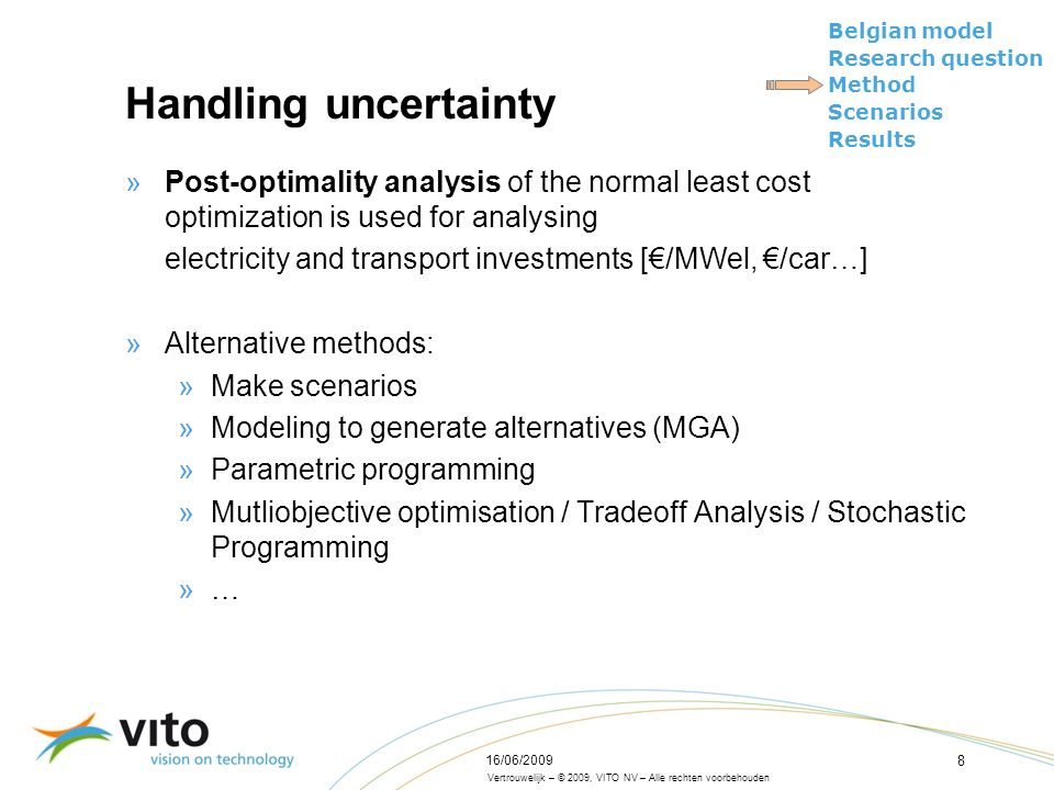 Vertrouwelijk – © 2009, VITO NV – Alle rechten voorbehouden Belgian model Research question Method Scenarios Results 16/06/2009 8 Handling uncertainty »Post-optimality analysis of the normal least cost optimization is used for analysing electricity and transport investments [€/MWel, €/car…] »Alternative methods: »Make scenarios »Modeling to generate alternatives (MGA) »Parametric programming »Mutliobjective optimisation / Tradeoff Analysis / Stochastic Programming »…