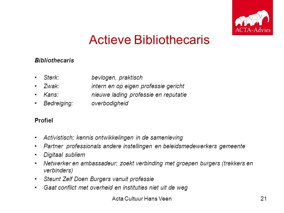 Acta Cultuur Hans Veen21 Actieve Bibliothecaris Bibliothecaris Sterk: bevlogen, praktisch Zwak: intern en op eigen professie gericht Kans: nieuwe ladi