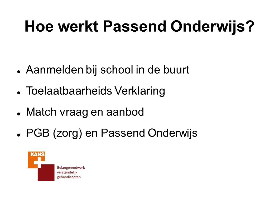 Hoe werkt Passend Onderwijs? Aanmelden bij school in de buurt Toelaatbaarheids Verklaring Match vraag en aanbod PGB (zorg) en Passend Onderwijs