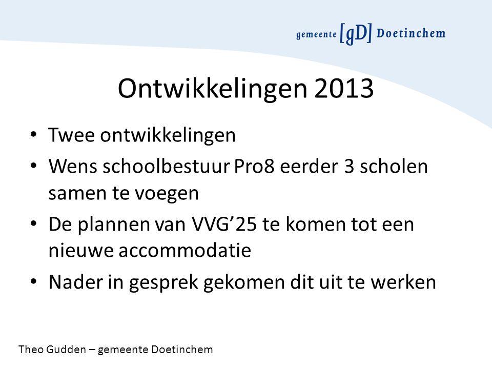 Ontwikkelingen 2013 Twee ontwikkelingen Wens schoolbestuur Pro8 eerder 3 scholen samen te voegen De plannen van VVG'25 te komen tot een nieuwe accommodatie Nader in gesprek gekomen dit uit te werken Theo Gudden – gemeente Doetinchem