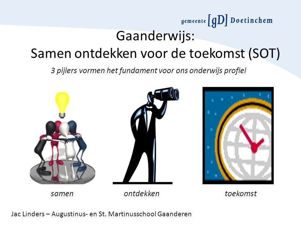 Gaanderwijs: Samen ontdekken voor de toekomst (SOT) 3 pijlers vormen het fundament voor ons onderwijs profiel samen ontdekken toekomst Jac Linders – Augustinus- en St.