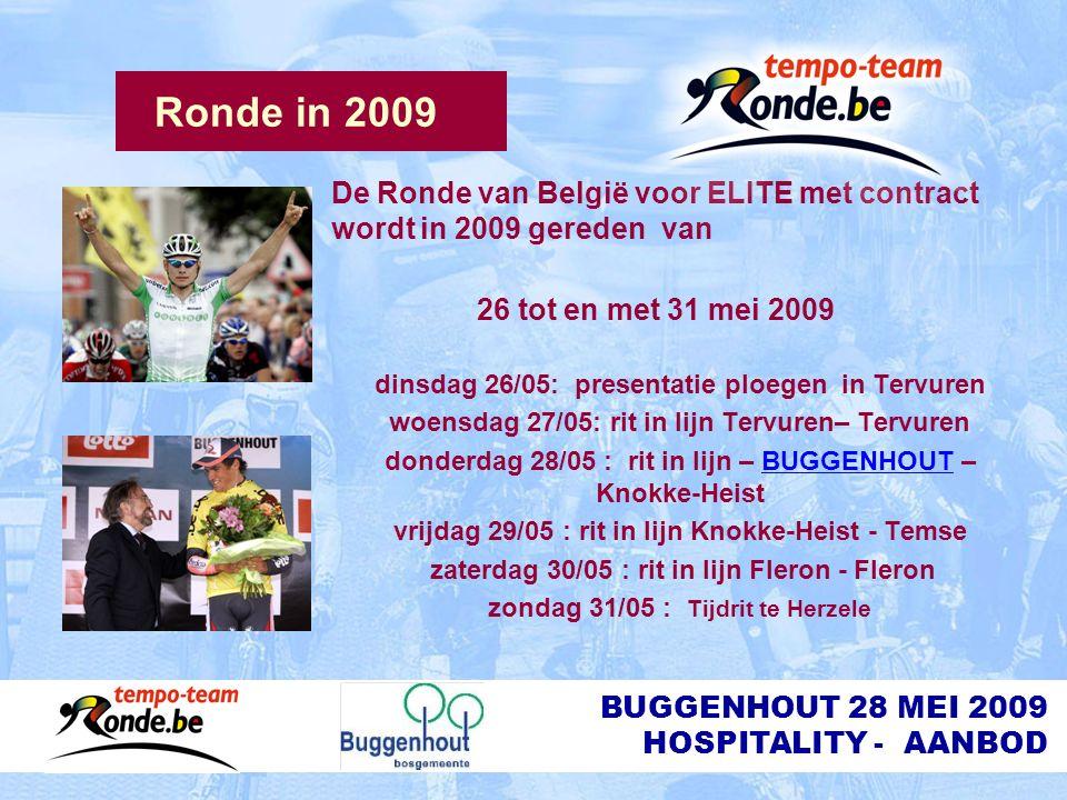 BUGGENHOUT 28 MEI 2009 HOSPITALITY - AANBOD Ronde in 2009 De Ronde van België voor ELITE met contract wordt in 2009 gereden van 26 tot en met 31 mei 2009 dinsdag 26/05: presentatie ploegen in Tervuren woensdag 27/05: rit in lijn Tervuren– Tervuren donderdag 28/05 : rit in lijn – BUGGENHOUT – Knokke-Heist vrijdag 29/05 : rit in lijn Knokke-Heist - Temse zaterdag 30/05 : rit in lijn Fleron - Fleron zondag 31/05 : Tijdrit te Herzele