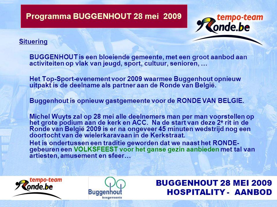 BUGGENHOUT 28 MEI 2009 HOSPITALITY - AANBOD Programma BUGGENHOUT 28 mei 2009 Situering BUGGENHOUT is een bloeiende gemeente, met een groot aanbod aan activiteiten op vlak van jeugd, sport, cultuur, senioren, … Het Top-Sport-evenement voor 2009 waarmee Buggenhout opnieuw uitpakt is de deelname als partner aan de Ronde van België.