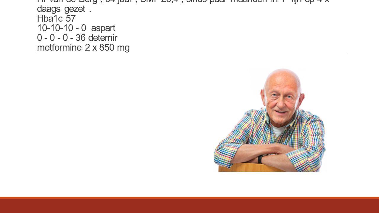 Hr van de Berg, 64 jaar, BMI 26,4, sinds paar maanden in 1 e lijn op 4 x daags gezet.