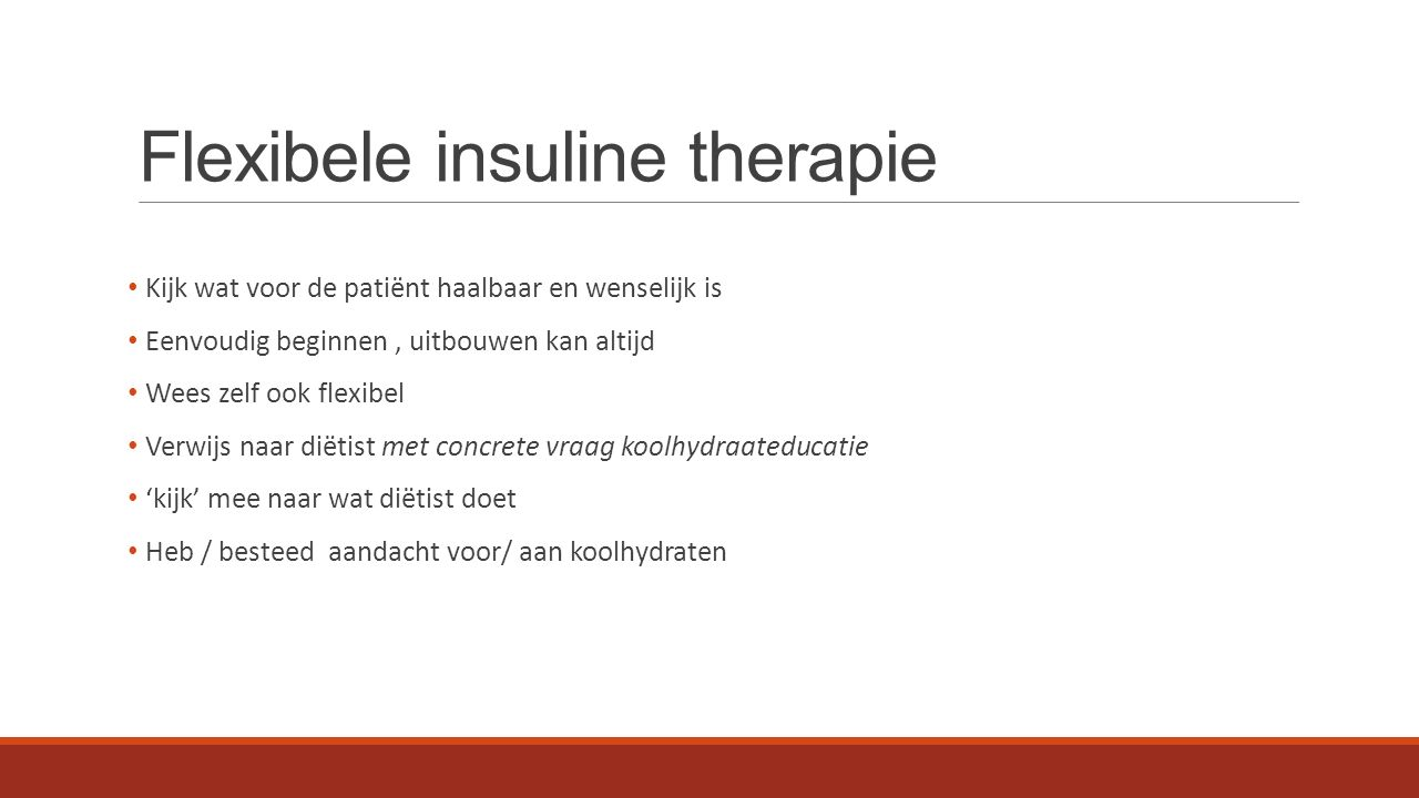 Flexibele insuline therapie Kijk wat voor de patiënt haalbaar en wenselijk is Eenvoudig beginnen, uitbouwen kan altijd Wees zelf ook flexibel Verwijs naar diëtist met concrete vraag koolhydraateducatie 'kijk' mee naar wat diëtist doet Heb / besteed aandacht voor/ aan koolhydraten