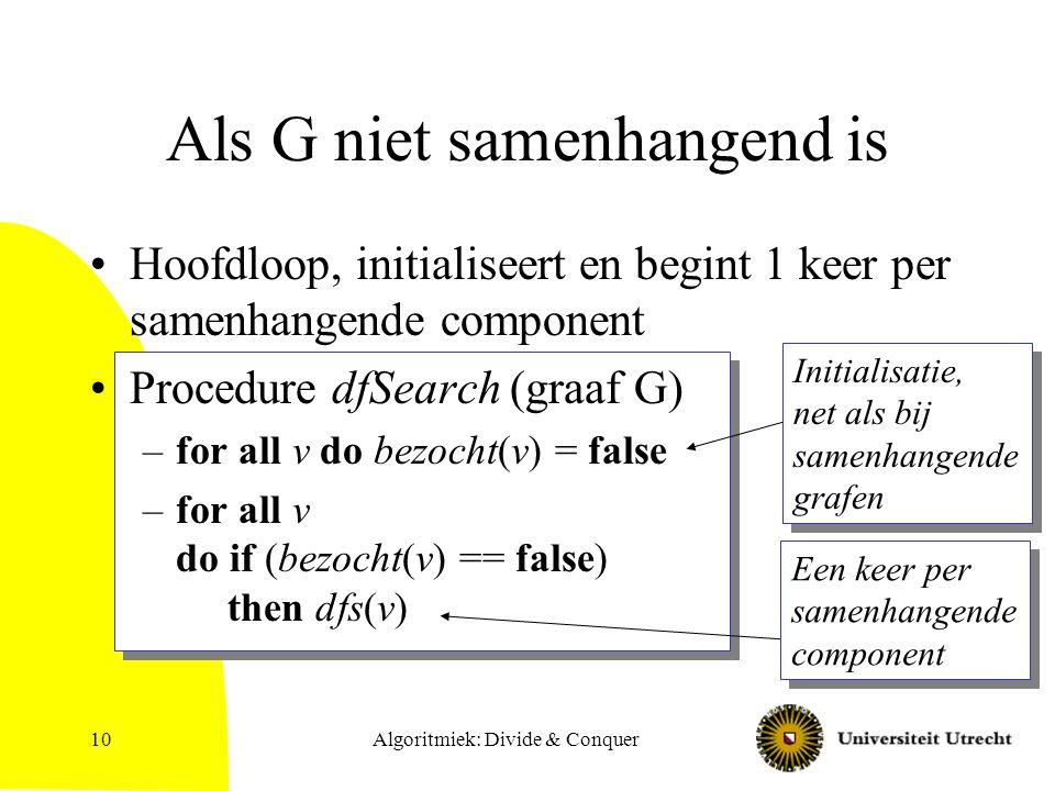 10 Als G niet samenhangend is Hoofdloop, initialiseert en begint 1 keer per samenhangende component Procedure dfSearch (graaf G) –for all v do bezocht