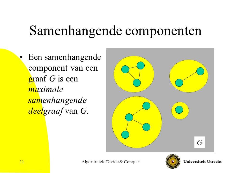 Algoritmiek: Divide & Conquer11 Samenhangende componenten Een samenhangende component van een graaf G is een maximale samenhangende deelgraaf van G.