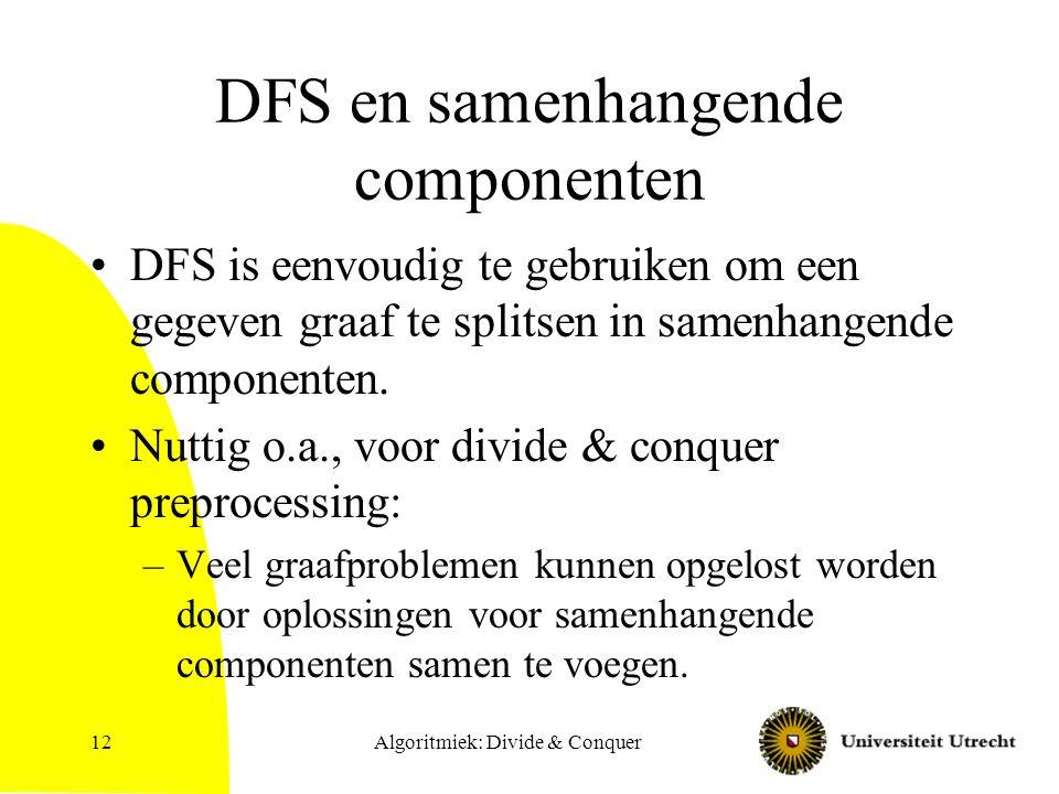 Algoritmiek: Divide & Conquer12 DFS en samenhangende componenten DFS is eenvoudig te gebruiken om een gegeven graaf te splitsen in samenhangende componenten.