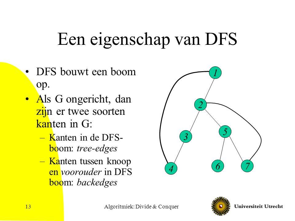 Algoritmiek: Divide & Conquer13 Een eigenschap van DFS DFS bouwt een boom op. Als G ongericht, dan zijn er twee soorten kanten in G: –Kanten in de DFS