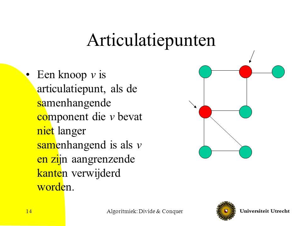 Algoritmiek: Divide & Conquer14 Articulatiepunten Een knoop v is articulatiepunt, als de samenhangende component die v bevat niet langer samenhangend