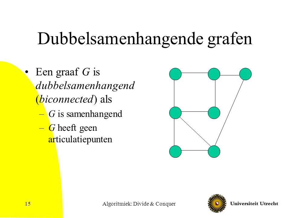 Algoritmiek: Divide & Conquer15 Dubbelsamenhangende grafen Een graaf G is dubbelsamenhangend (biconnected) als –G is samenhangend –G heeft geen articulatiepunten