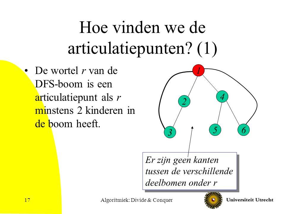 Algoritmiek: Divide & Conquer17 Hoe vinden we de articulatiepunten? (1) De wortel r van de DFS-boom is een articulatiepunt als r minstens 2 kinderen i