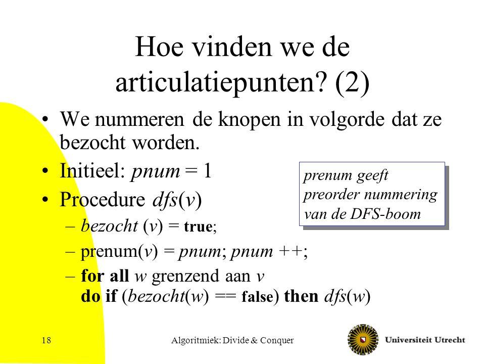 Algoritmiek: Divide & Conquer18 Hoe vinden we de articulatiepunten? (2) We nummeren de knopen in volgorde dat ze bezocht worden. Initieel: pnum = 1 Pr