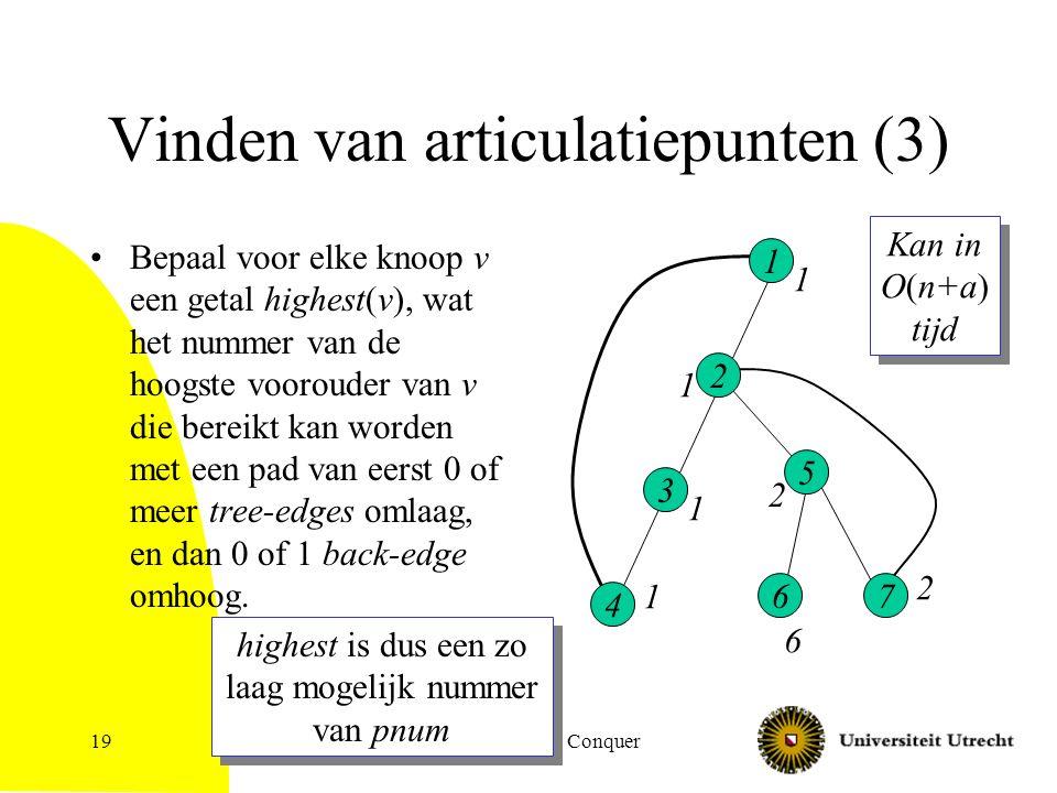 Algoritmiek: Divide & Conquer19 Vinden van articulatiepunten (3) Bepaal voor elke knoop v een getal highest(v), wat het nummer van de hoogste voorouder van v die bereikt kan worden met een pad van eerst 0 of meer tree-edges omlaag, en dan 0 of 1 back-edge omhoog.