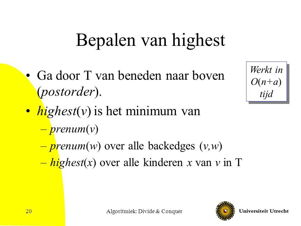 Algoritmiek: Divide & Conquer20 Bepalen van highest Ga door T van beneden naar boven (postorder). highest(v) is het minimum van –prenum(v) –prenum(w)