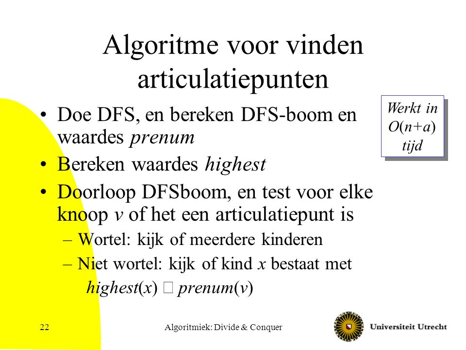 Algoritmiek: Divide & Conquer22 Algoritme voor vinden articulatiepunten Doe DFS, en bereken DFS-boom en waardes prenum Bereken waardes highest Doorloop DFSboom, en test voor elke knoop v of het een articulatiepunt is –Wortel: kijk of meerdere kinderen –Niet wortel: kijk of kind x bestaat met highest(x)  prenum(v) Werkt in O(n+a) tijd Werkt in O(n+a) tijd