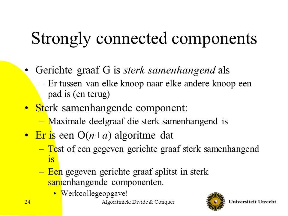 Algoritmiek: Divide & Conquer24 Strongly connected components Gerichte graaf G is sterk samenhangend als –Er tussen van elke knoop naar elke andere knoop een pad is (en terug) Sterk samenhangende component: –Maximale deelgraaf die sterk samenhangend is Er is een O(n+a) algoritme dat –Test of een gegeven gerichte graaf sterk samenhangend is –Een gegeven gerichte graaf splitst in sterk samenhangende componenten.