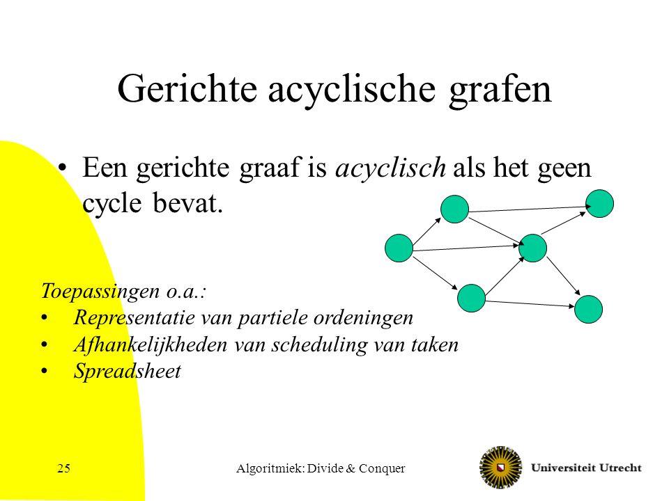 Algoritmiek: Divide & Conquer25 Gerichte acyclische grafen Een gerichte graaf is acyclisch als het geen cycle bevat. Toepassingen o.a.: Representatie