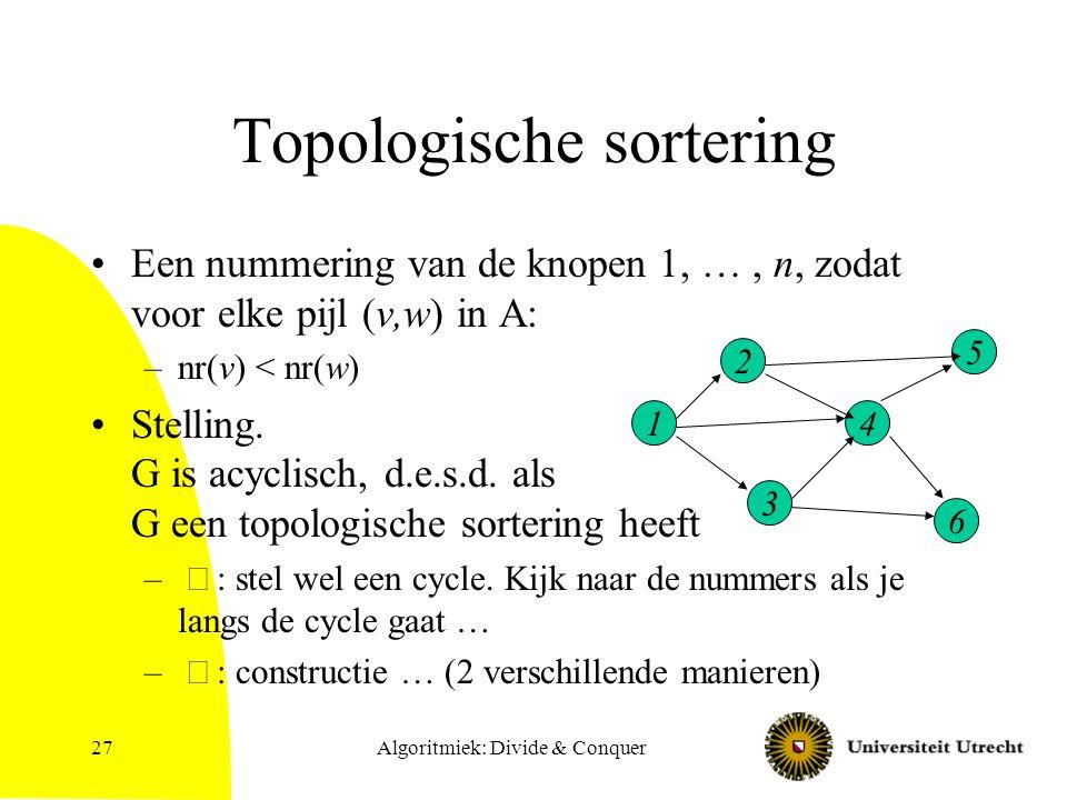 Algoritmiek: Divide & Conquer27 Topologische sortering Een nummering van de knopen 1, …, n, zodat voor elke pijl (v,w) in A: –nr(v) < nr(w) Stelling.