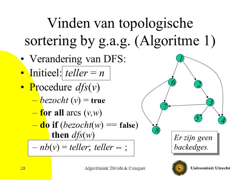 Algoritmiek: Divide & Conquer28 Vinden van topologische sortering by g.a.g. (Algoritme 1) Verandering van DFS: Initieel: teller = n Procedure dfs(v) –