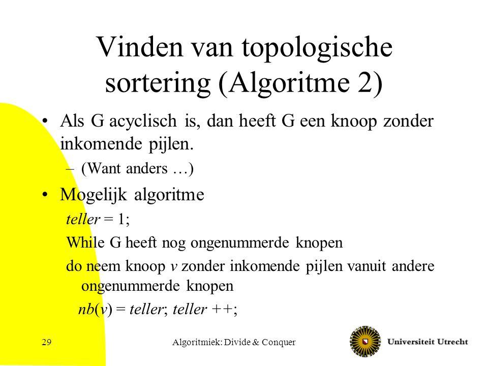 Algoritmiek: Divide & Conquer29 Vinden van topologische sortering (Algoritme 2) Als G acyclisch is, dan heeft G een knoop zonder inkomende pijlen. –(W