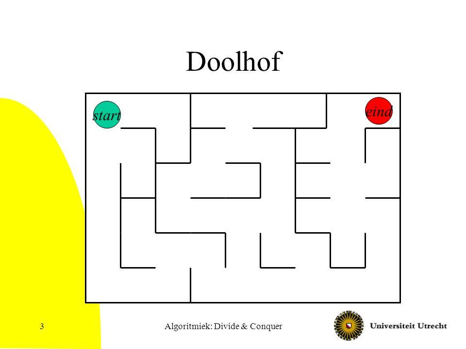 Algoritmiek: Divide & Conquer4 Depth First Search Methode om systematisch alle knopen (en eventueel ook alle kanten) van een graaf te bekijken Als in doolhof: –Ga steeds verder waar je laatst was, tot je niet meer verder kan, ga dan terug tot het laatste punt waar je nog een andere kant op kan.