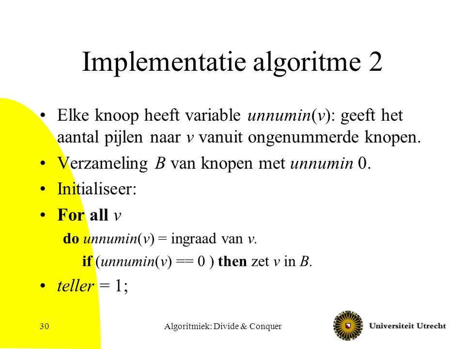Algoritmiek: Divide & Conquer30 Implementatie algoritme 2 Elke knoop heeft variable unnumin(v): geeft het aantal pijlen naar v vanuit ongenummerde kno
