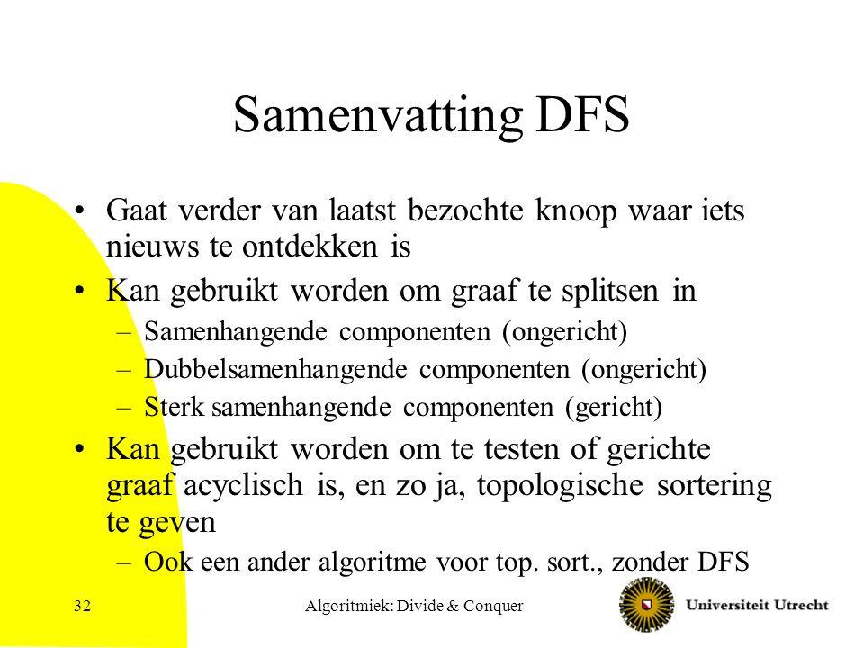 Algoritmiek: Divide & Conquer32 Samenvatting DFS Gaat verder van laatst bezochte knoop waar iets nieuws te ontdekken is Kan gebruikt worden om graaf t