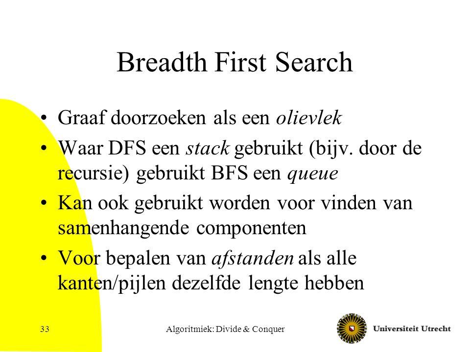 Algoritmiek: Divide & Conquer33 Breadth First Search Graaf doorzoeken als een olievlek Waar DFS een stack gebruikt (bijv. door de recursie) gebruikt B