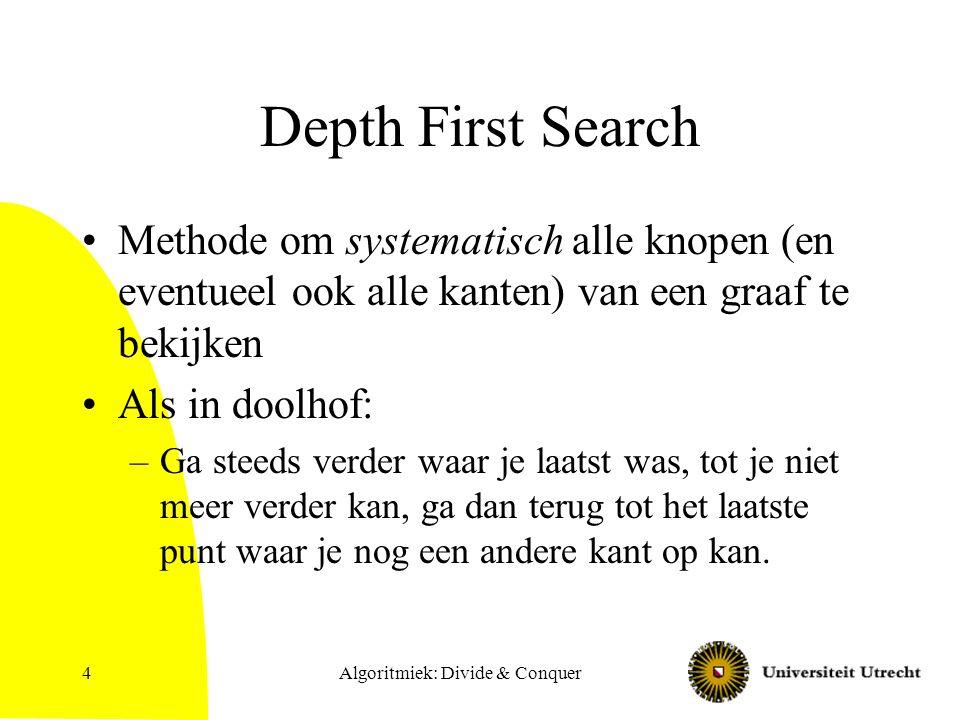 Algoritmiek: Divide & Conquer4 Depth First Search Methode om systematisch alle knopen (en eventueel ook alle kanten) van een graaf te bekijken Als in