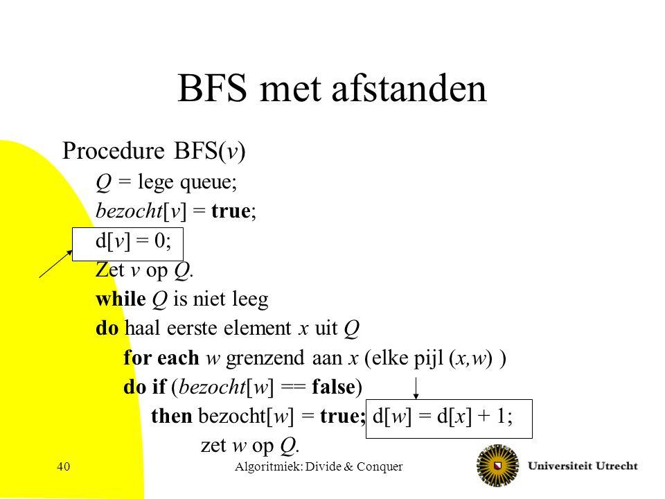 Algoritmiek: Divide & Conquer40 BFS met afstanden Procedure BFS(v) Q = lege queue; bezocht[v] = true; d[v] = 0; Zet v op Q. while Q is niet leeg do ha