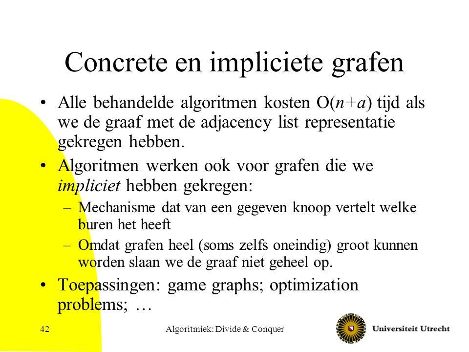 Algoritmiek: Divide & Conquer42 Concrete en impliciete grafen Alle behandelde algoritmen kosten O(n+a) tijd als we de graaf met de adjacency list repr