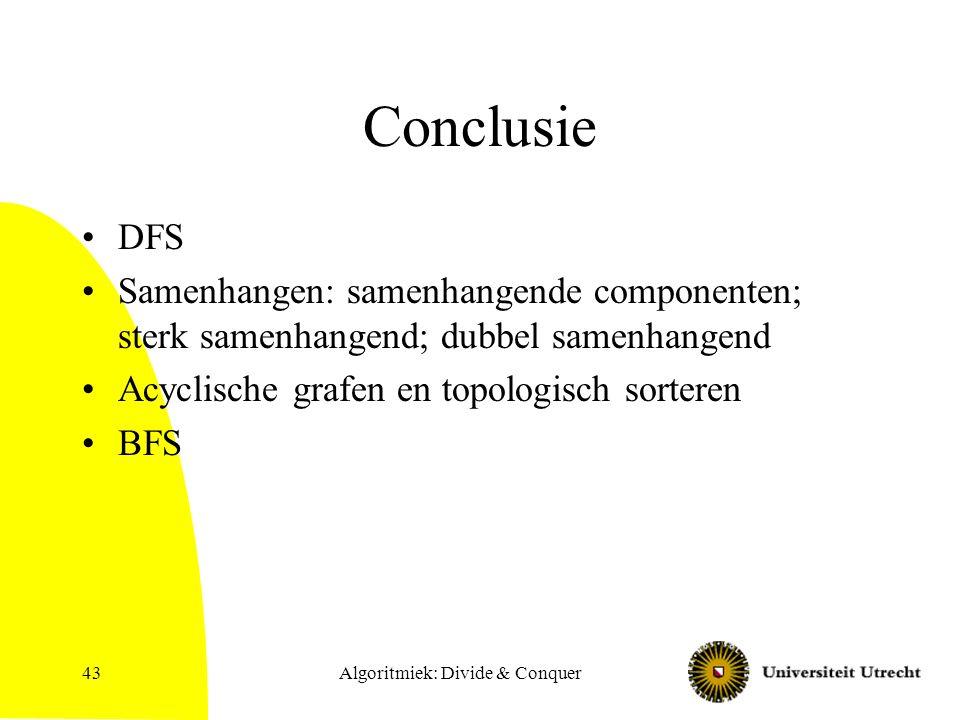 Algoritmiek: Divide & Conquer43 Conclusie DFS Samenhangen: samenhangende componenten; sterk samenhangend; dubbel samenhangend Acyclische grafen en topologisch sorteren BFS