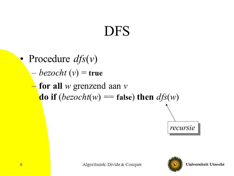 DFS zonder recursie Procedure dfs-nr(v) –Maak lege stack S; –Voor alle knopen v, zet bezocht(v) = false; –Push(S,v) –while (not(emptystack(S))) do x = pop(S); bezocht(v) = true; for all w grenzend aan v do if (bezocht(w) == false ) then push(S,w) Algoritmiek: Divide & Conquer7