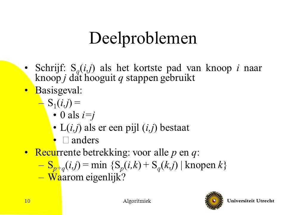 Deelproblemen Schrijf: S q (i,j) als het kortste pad van knoop i naar knoop j dat hooguit q stappen gebruikt Basisgeval: –S 1 (i,j) = 0 als i=j L(i,j) als er een pijl (i,j) bestaat  anders Recurrente betrekking: voor alle p en q: –S p+q (i,j) = min {S p (i,k) + S q (k,j) | knopen k} –Waarom eigenlijk.